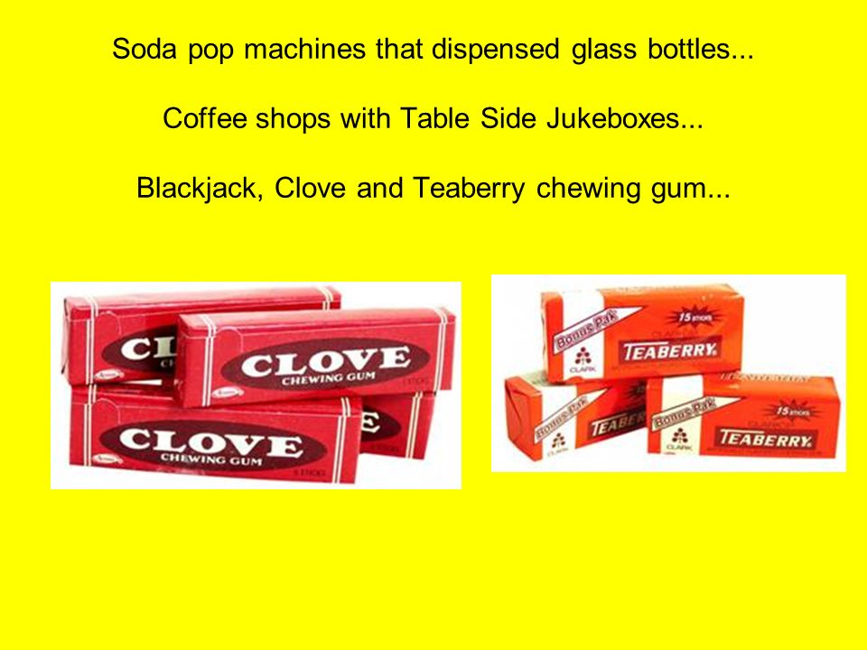 Soda pop machines that dispensed glass bottles... Coffee shops with Table Side Jukeboxes... Blackjack, Clove and Teaberry chewing gum...