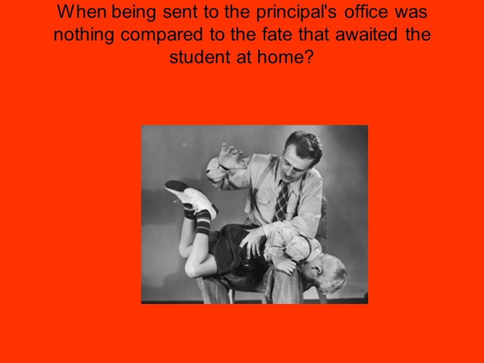 When being sent to the principal's office was nothing compared to the fate that awaited the student at home?