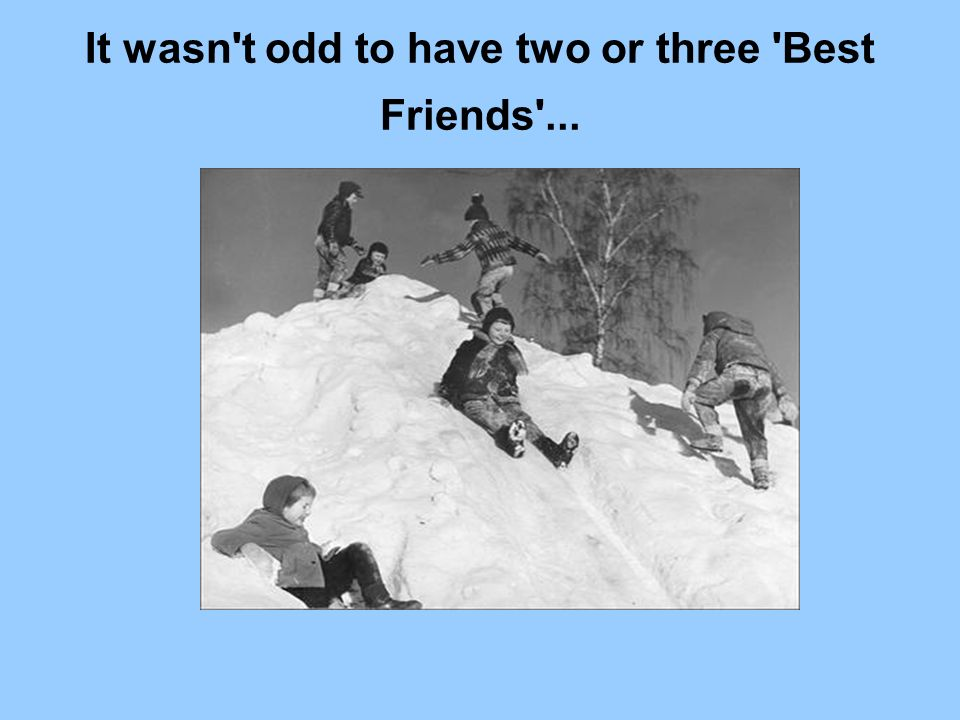 It wasn't odd to have two or three 'Best Friends'...