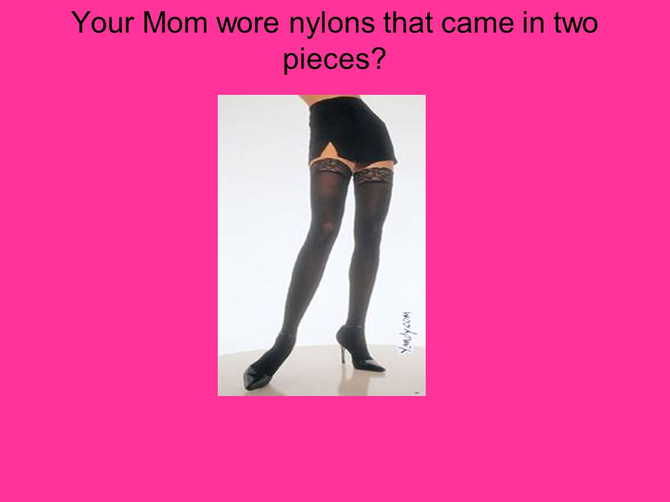 Your Mom wore nylons that came in two pieces?