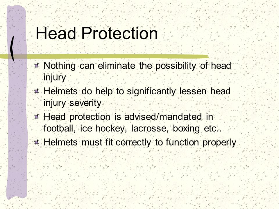 Head Protection Nothing can eliminate the possibility of head injury Helmets do help to significantly lessen head injury severity Head protection is a