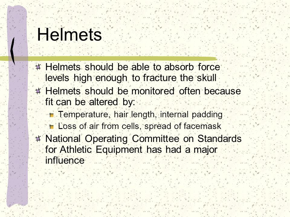 Helmets Helmets should be able to absorb force levels high enough to fracture the skull Helmets should be monitored often because fit can be altered b
