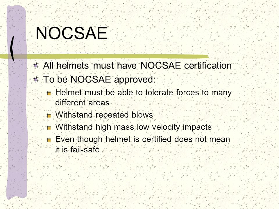 NOCSAE All helmets must have NOCSAE certification To be NOCSAE approved: Helmet must be able to tolerate forces to many different areas Withstand repe