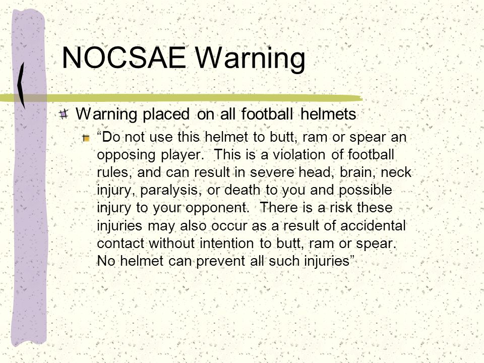 NOCSAE Warning Warning placed on all football helmets Do not use this helmet to butt, ram or spear an opposing player. This is a violation of football