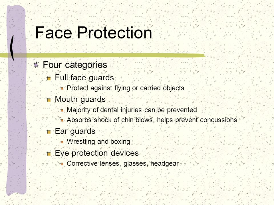 Face Protection Four categories Full face guards Protect against flying or carried objects Mouth guards Majority of dental injuries can be prevented A