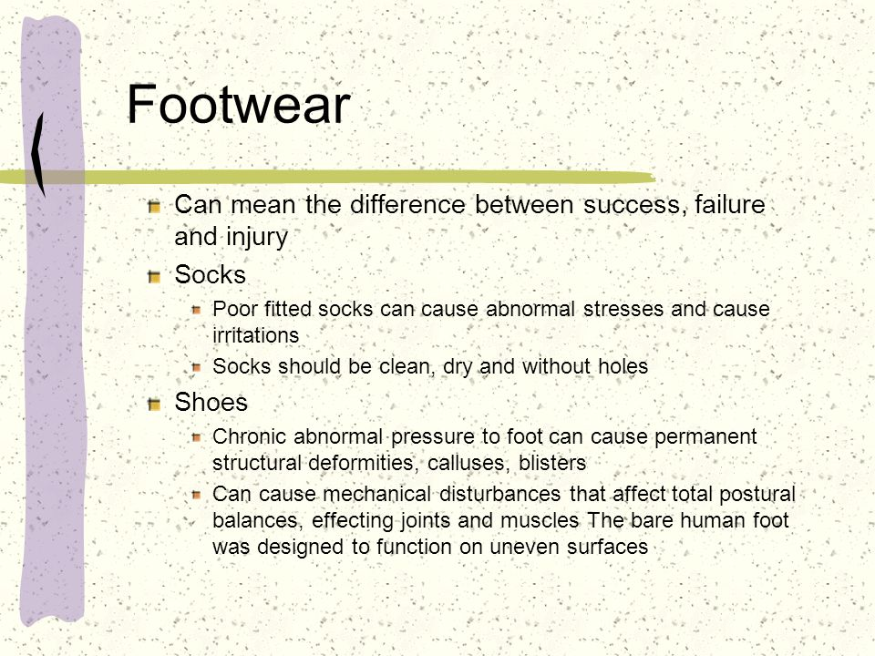 Footwear Can mean the difference between success, failure and injury Socks Poor fitted socks can cause abnormal stresses and cause irritations Socks s