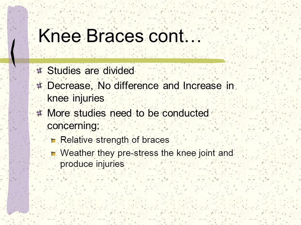 Knee Braces cont… Studies are divided Decrease, No difference and Increase in knee injuries More studies need to be conducted concerning: Relative str