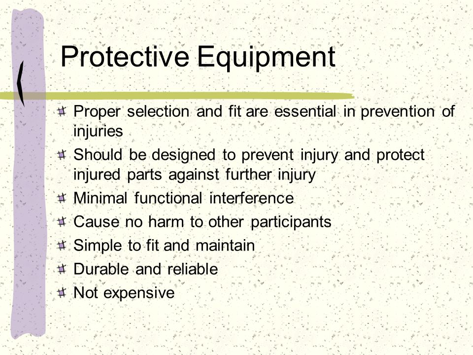 Protective Equipment The hazard demonstrated in each individual sport dictate the need for specific types of protection Contact Sports Padding must protect primary contact points Vital areas such as head, neck, kidneys, genitalia have priority for protection High velocity hazards (ball/puck sports) Helmets, face masks, eye protection needed Dental protection