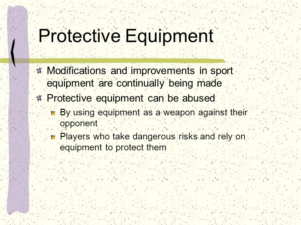 Protective Equipment Modifications and improvements in sport equipment are continually being made Protective equipment can be abused By using equipmen