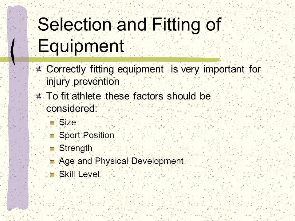 Selection and Fitting of Equipment Correctly fitting equipment is very important for injury prevention To fit athlete these factors should be consider