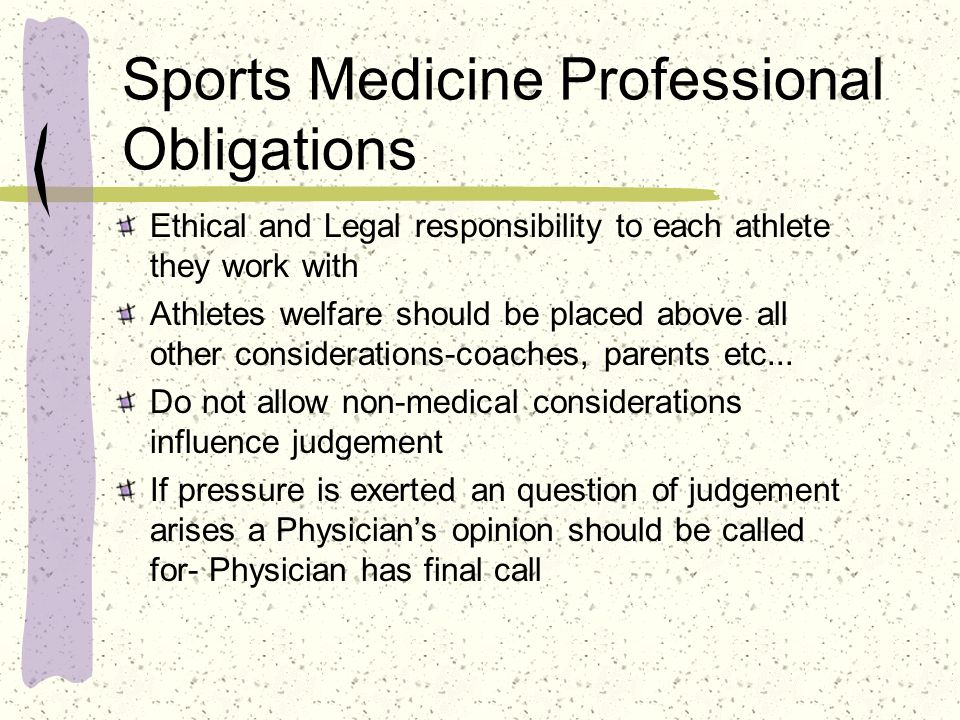 Sports Medicine Professional Obligations Ethical and Legal responsibility to each athlete they work with Athletes welfare should be placed above all o