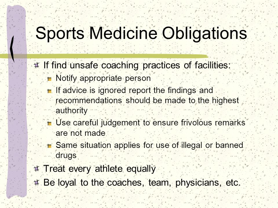 Sports Medicine Obligations If find unsafe coaching practices of facilities: Notify appropriate person If advice is ignored report the findings and re