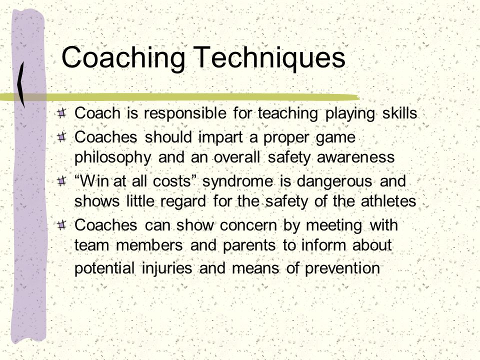 Coaching Techniques Coach is responsible for teaching playing skills Coaches should impart a proper game philosophy and an overall safety awareness Wi
