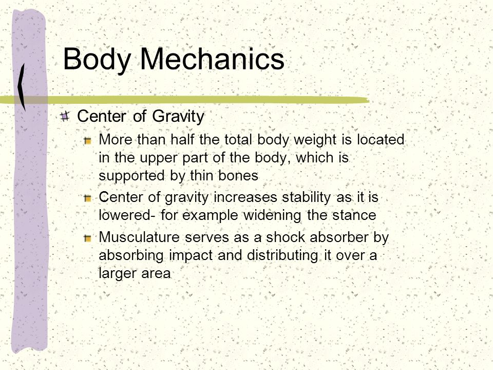 Body Mechanics Center of Gravity More than half the total body weight is located in the upper part of the body, which is supported by thin bones Cente