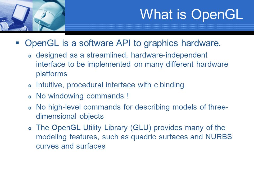 What is OpenGL OpenGL is a software API to graphics hardware. designed as a streamlined, hardware-independent interface to be implemented on many diff