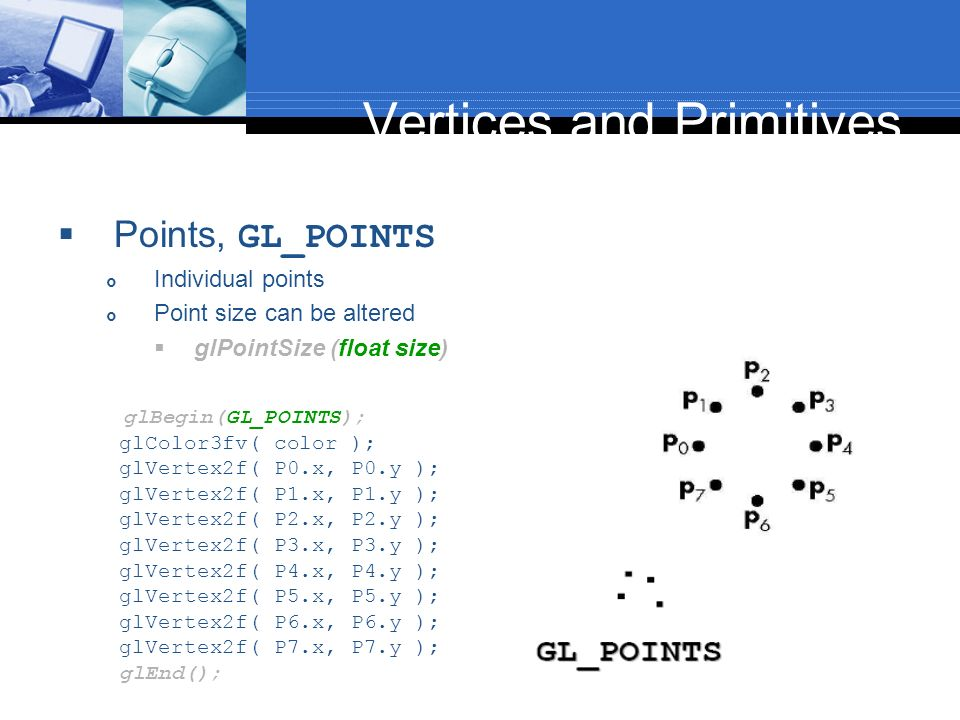 Vertices and Primitives Points, GL_POINTS Individual points Point size can be altered glPointSize (float size) glBegin(GL_POINTS); glColor3fv( color )