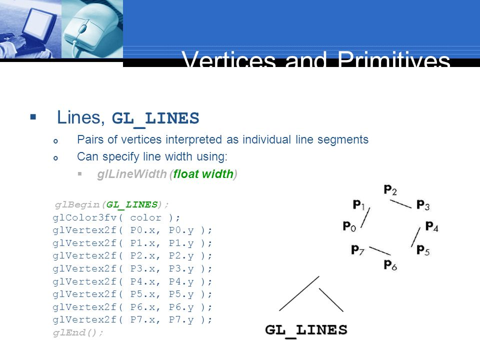 Vertices and Primitives Lines, GL_LINES Pairs of vertices interpreted as individual line segments Can specify line width using: glLineWidth (float wid