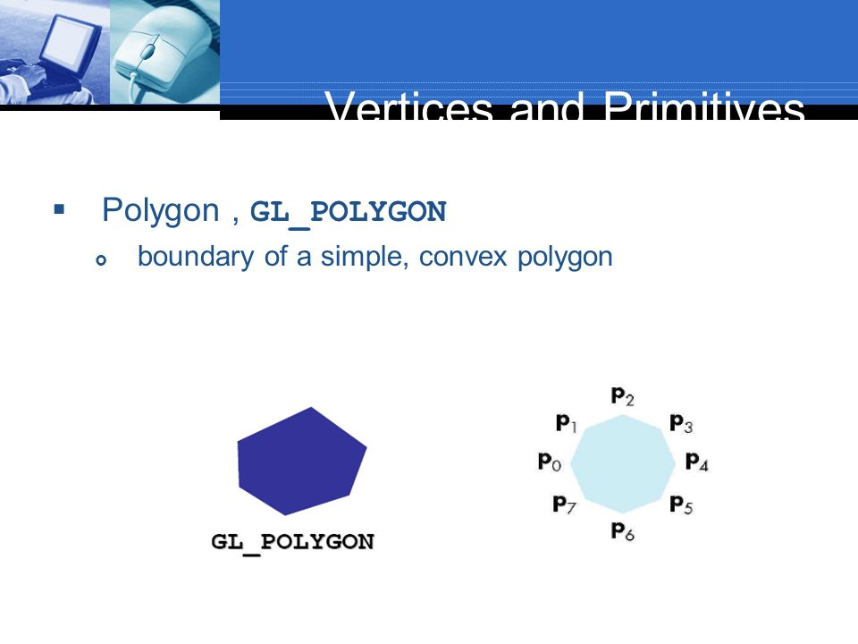 Vertices and Primitives Polygon, GL_POLYGON boundary of a simple, convex polygon