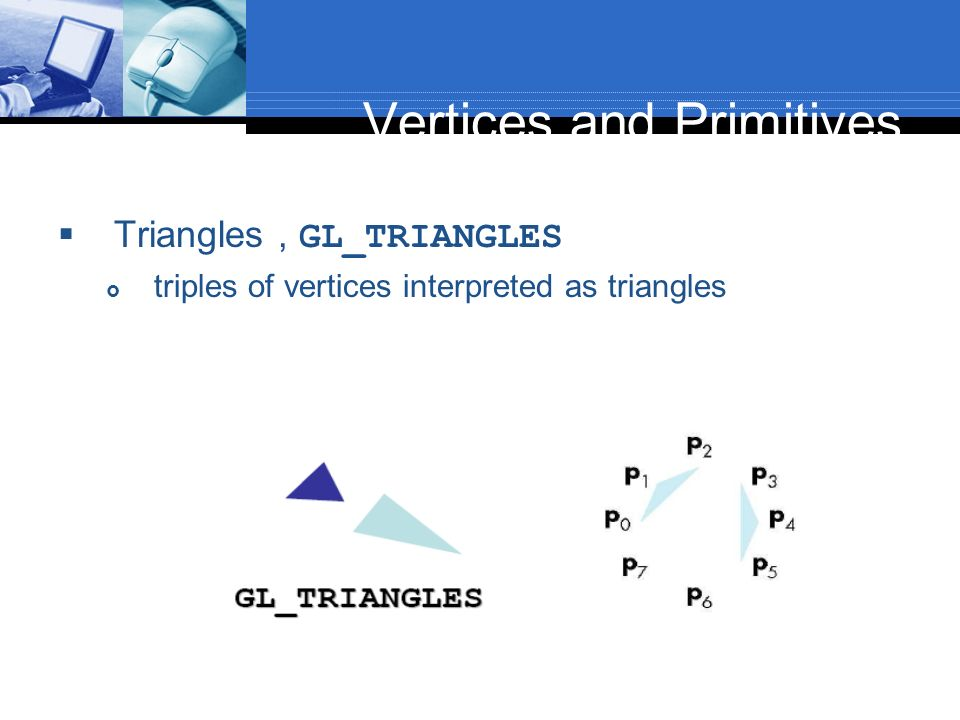 Vertices and Primitives Triangles, GL_TRIANGLES triples of vertices interpreted as triangles