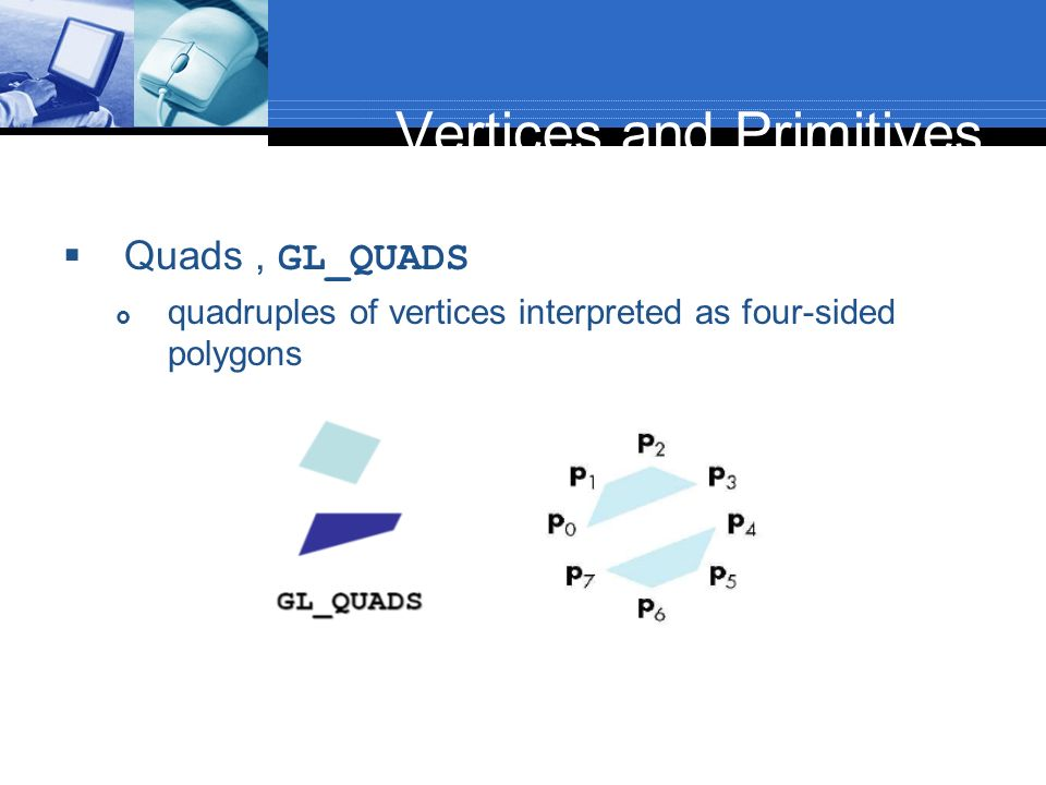 Vertices and Primitives Quads, GL_QUADS quadruples of vertices interpreted as four-sided polygons