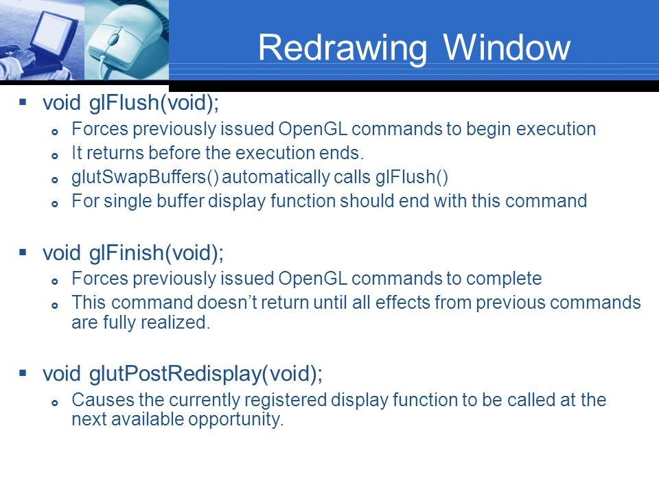 Redrawing Window void glFlush(void); Forces previously issued OpenGL commands to begin execution It returns before the execution ends. glutSwapBuffers