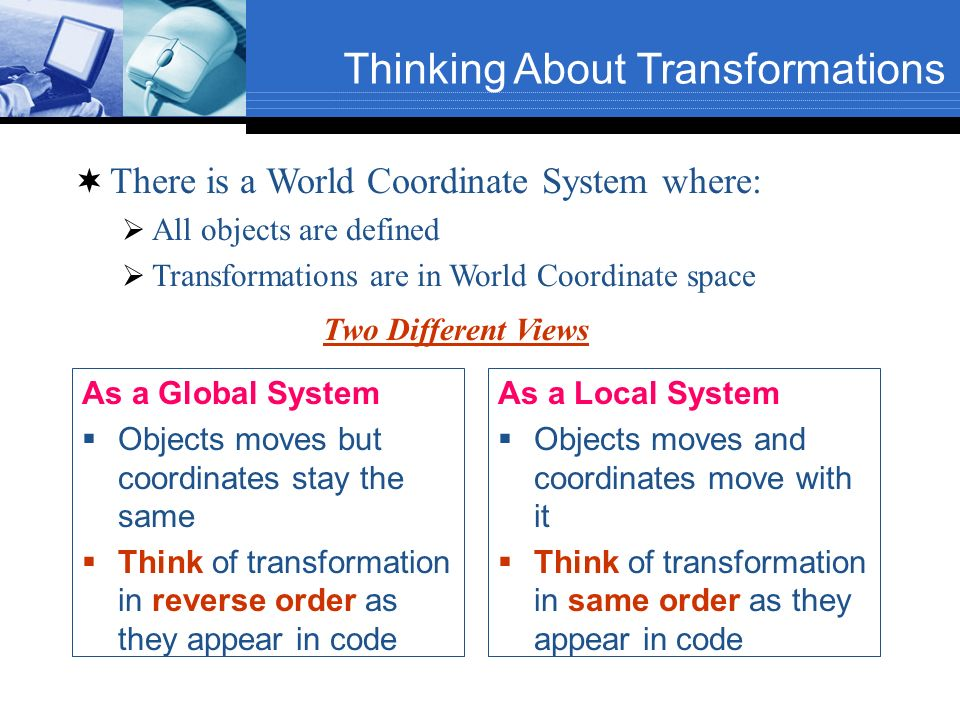 Thinking About Transformations As a Global System Objects moves but coordinates stay the same Think of transformation in reverse order as they appear