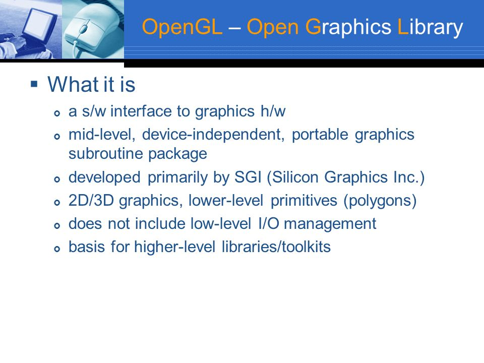 OpenGL – Open Graphics Library What it is a s/w interface to graphics h/w mid-level, device-independent, portable graphics subroutine package develope