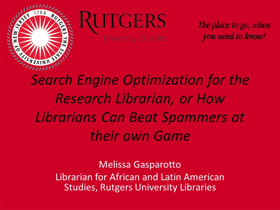 Search Engine Optimization for the Research Librarian, or How Librarians Can Beat Spammers at their own Game Melissa Gasparotto Librarian for African