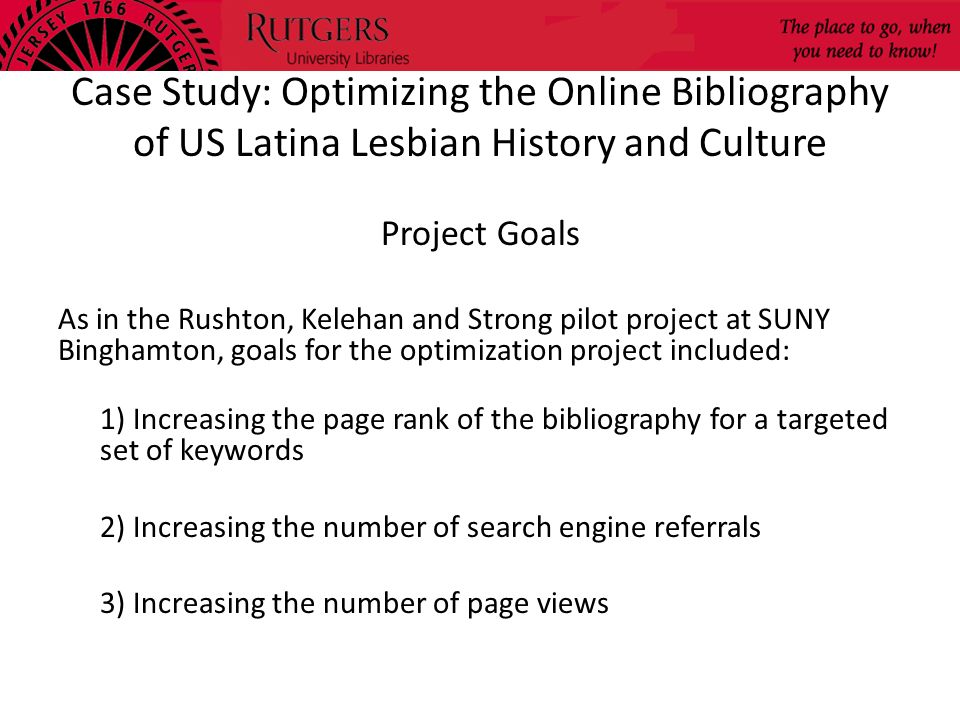 Case Study: Optimizing the Online Bibliography of US Latina Lesbian History and Culture Project Goals As in the Rushton, Kelehan and Strong pilot proj