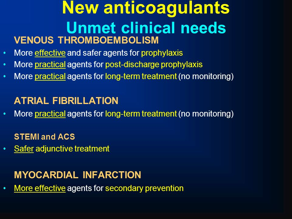New anticoagulants Unmet clinical needs VENOUS THROMBOEMBOLISM More effective and safer agents for prophylaxis More practical agents for post-discharg