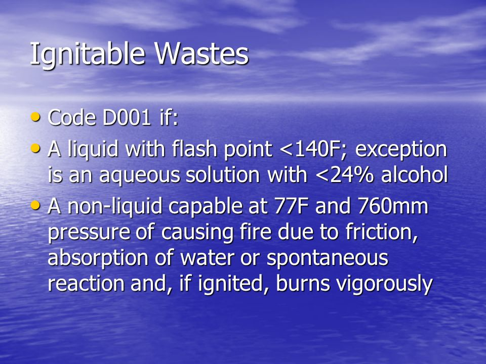 Ignitable Wastes Code D001 if: Code D001 if: A liquid with flash point <140F; exception is an aqueous solution with <24% alcohol A liquid with flash p