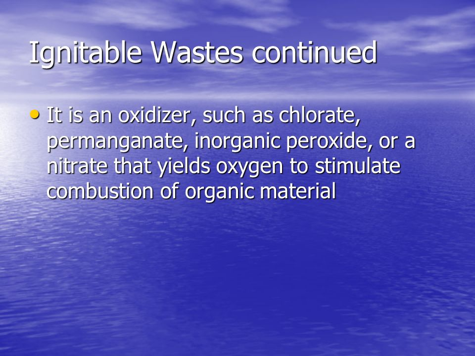 Ignitable Wastes continued It is an oxidizer, such as chlorate, permanganate, inorganic peroxide, or a nitrate that yields oxygen to stimulate combust