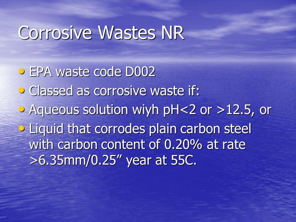 Corrosive Wastes NR EPA waste code D002 EPA waste code D002 Classed as corrosive waste if: Classed as corrosive waste if: Aqueous solution wiyh pH 12.