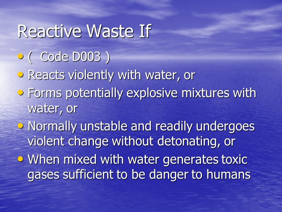 Reactive Waste If ( Code D003 ) ( Code D003 ) Reacts violently with water, or Reacts violently with water, or Forms potentially explosive mixtures wit