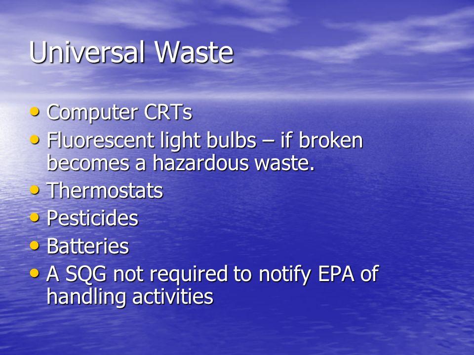 Universal Waste Computer CRTs Computer CRTs Fluorescent light bulbs – if broken becomes a hazardous waste. Fluorescent light bulbs – if broken becomes
