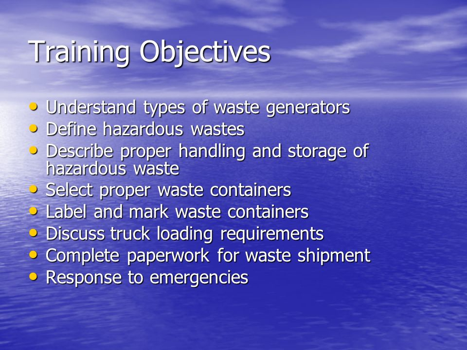 Training Objectives Understand types of waste generators Understand types of waste generators Define hazardous wastes Define hazardous wastes Describe