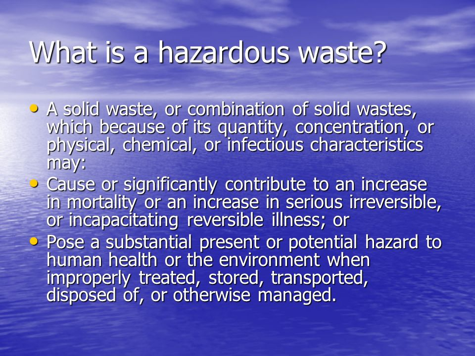 What is a hazardous waste? A solid waste, or combination of solid wastes, which because of its quantity, concentration, or physical, chemical, or infe