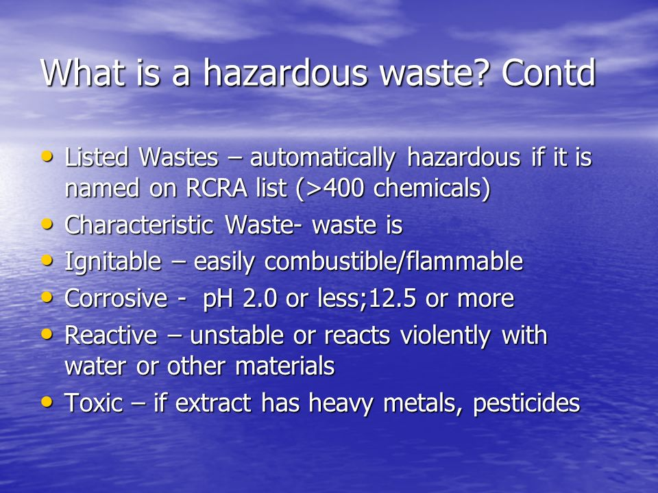 What is a hazardous waste? Contd Listed Wastes – automatically hazardous if it is named on RCRA list (>400 chemicals) Listed Wastes – automatically ha