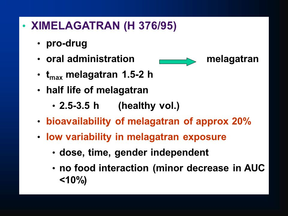 XIMELAGATRAN (H 376/95) pro-drug oral administration melagatran t max melagatran 1.5-2 h half life of melagatran 2.5-3.5 h(healthy vol.) bioavailability of melagatran of approx 20% low variability in melagatran exposure dose, time, gender independent no food interaction (minor decrease in AUC <10%)