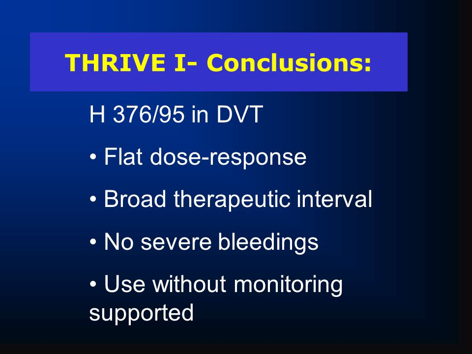 THRIVE I- Conclusions: H 376/95 in DVT Flat dose-response Broad therapeutic interval No severe bleedings Use without monitoring supported