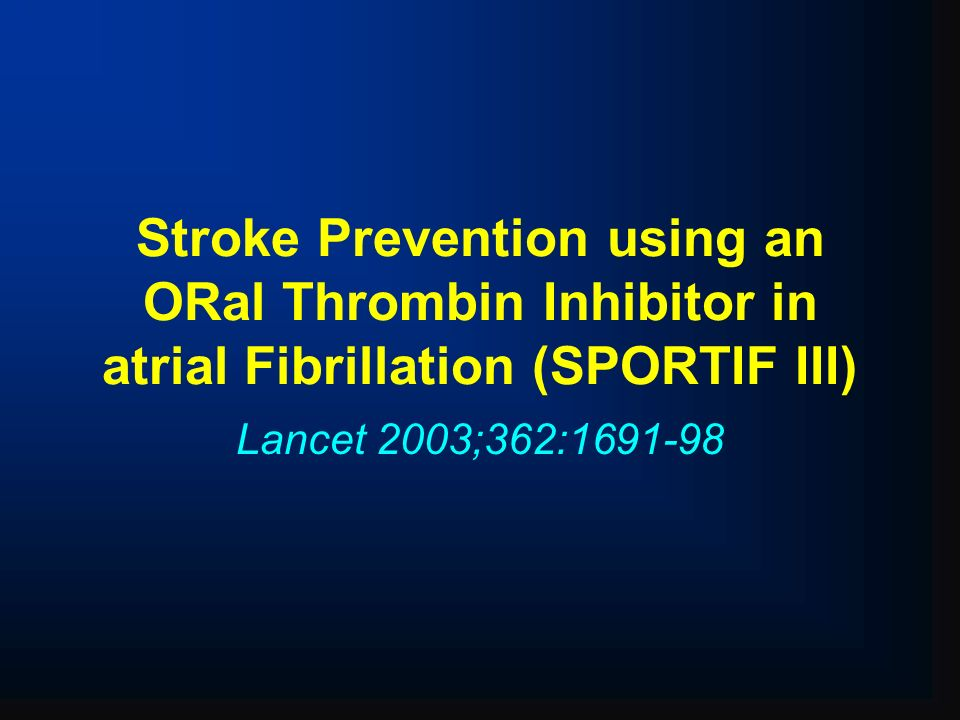 Stroke Prevention using an ORal Thrombin Inhibitor in atrial Fibrillation (SPORTIF III) Lancet 2003;362:1691-98