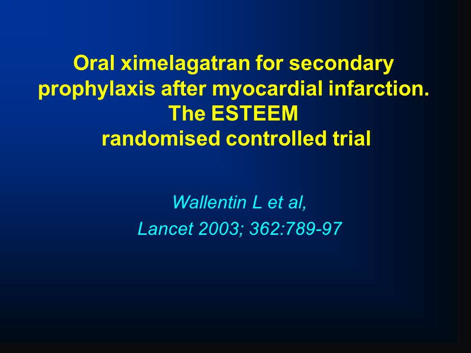 Oral ximelagatran for secondary prophylaxis after myocardial infarction. The ESTEEM randomised controlled trial Wallentin L et al, Lancet 2003; 362:78