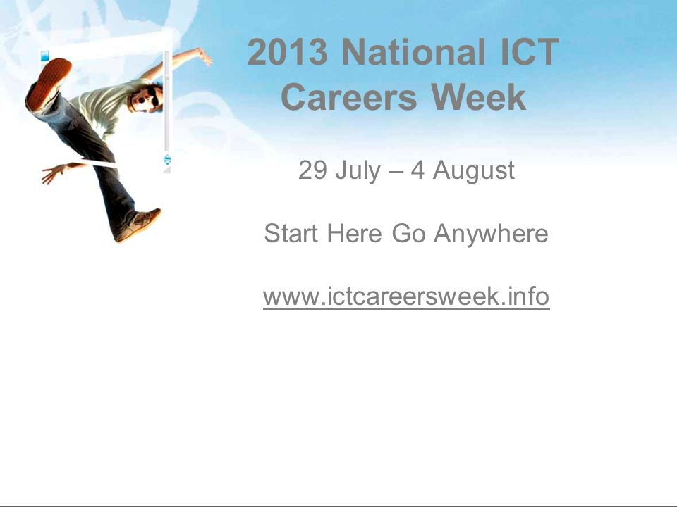 What is the National ICT Careers Week During one week from 29 July – 4 August 2013 and across Australia, we want to show the opportunities available to young people in information and communications technology.