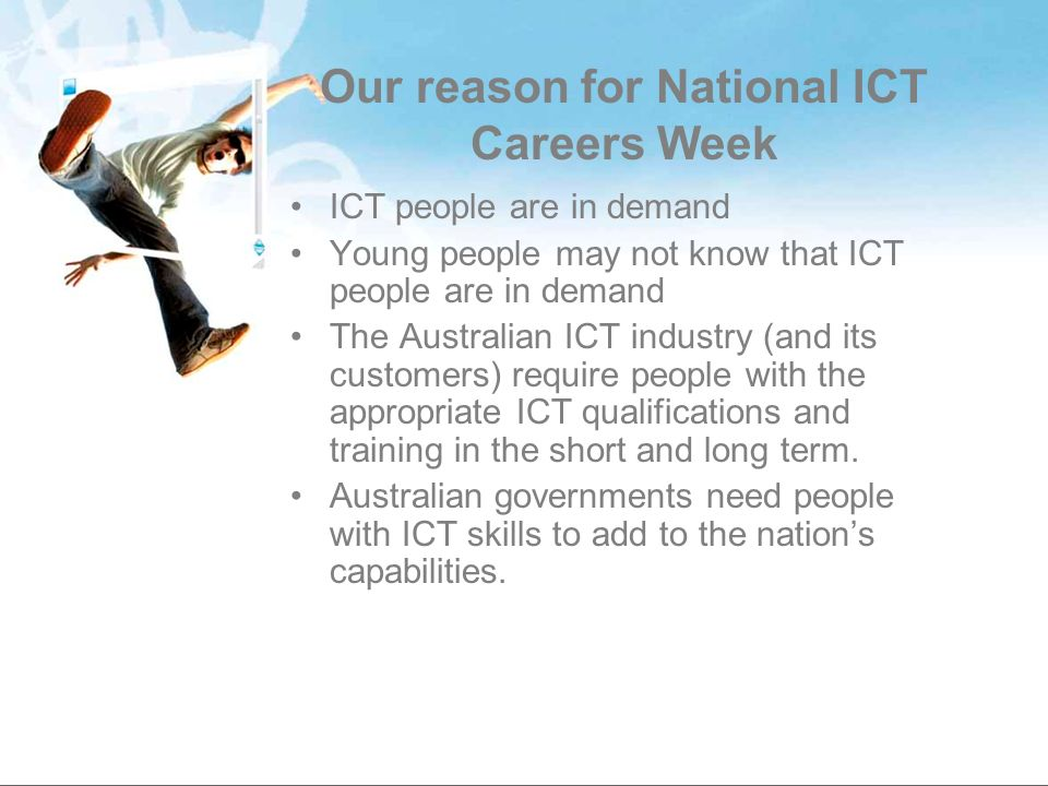 Our reason for National ICT Careers Week ICT people are in demand Young people may not know that ICT people are in demand The Australian ICT industry (and its customers) require people with the appropriate ICT qualifications and training in the short and long term.