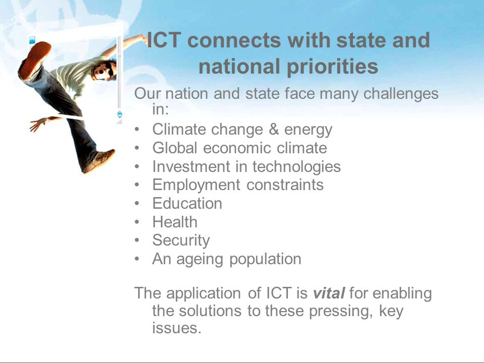 ICT connects with state and national priorities Our nation and state face many challenges in: Climate change & energy Global economic climate Investment in technologies Employment constraints Education Health Security An ageing population The application of ICT is vital for enabling the solutions to these pressing, key issues.