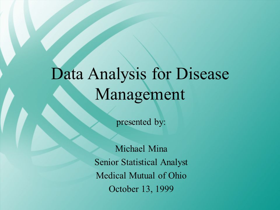 Data Analysis for Disease Management presented by: Michael Mina Senior Statistical Analyst Medical Mutual of Ohio October 13, 1999