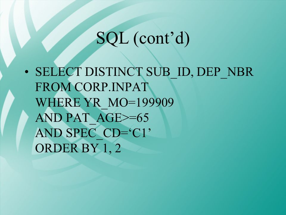 SQL (contd) SELECT DISTINCT SUB_ID, DEP_NBR FROM CORP.INPAT WHERE YR_MO=199909 AND PAT_AGE>=65 AND SPEC_CD=C1 ORDER BY 1, 2