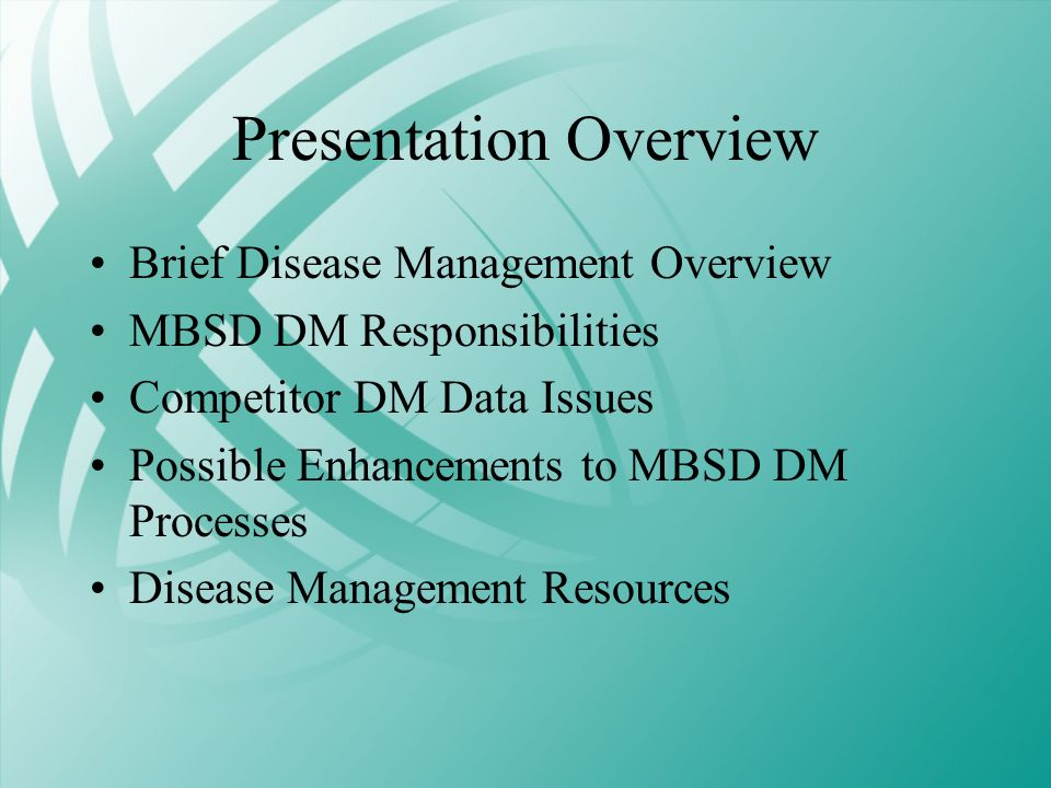 Presentation Overview Brief Disease Management Overview MBSD DM Responsibilities Competitor DM Data Issues Possible Enhancements to MBSD DM Processes
