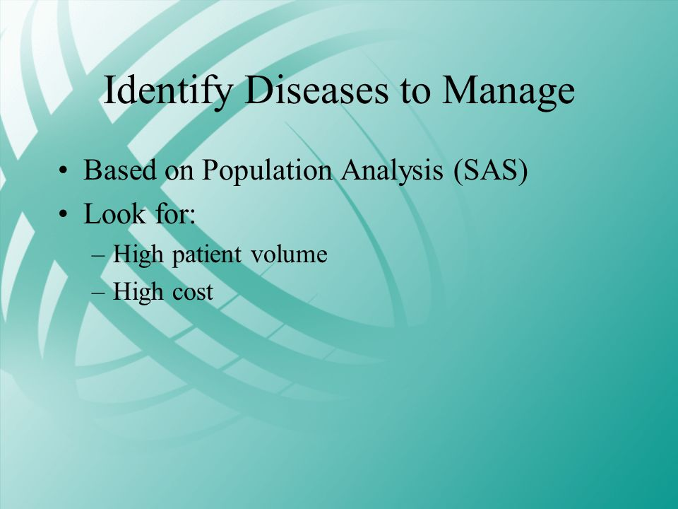 Identify Diseases to Manage Based on Population Analysis (SAS) Look for: –High patient volume –High cost