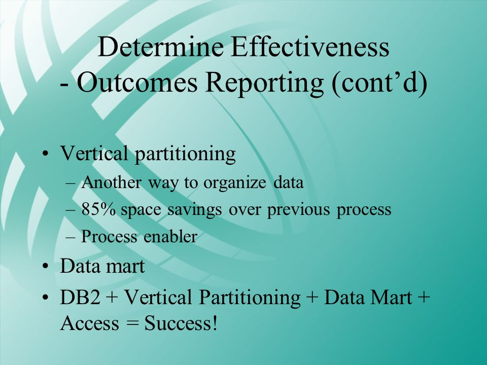 Determine Effectiveness - Outcomes Reporting (contd) Vertical partitioning –Another way to organize data –85% space savings over previous process –Pro